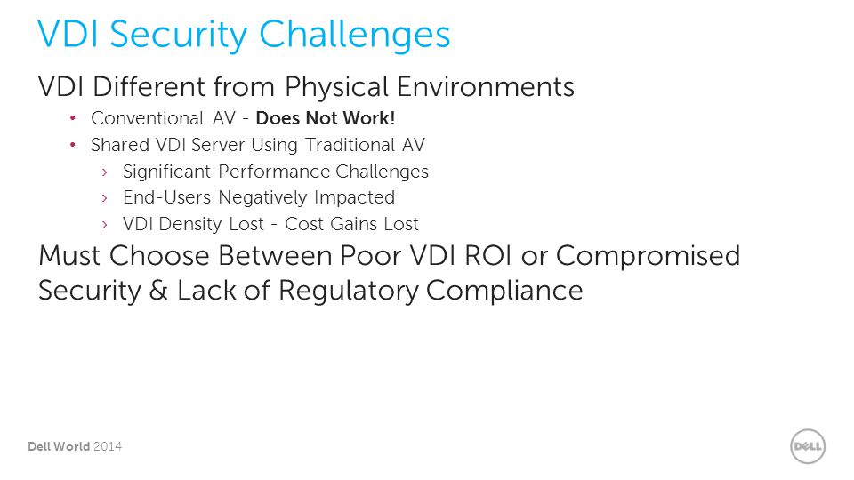 4 Dell World 2014 VDI Security Challenges – Traditional Security No integration with VM platform Multiple security agents on each VM Lowers VM densities VM The Old WayMany organizations tempted to put Traditional Physical Endpoint Security solutions on their virtual machines, but with this old model the full security solution is installed on each virtual machine, often with multiple agents per VM.
