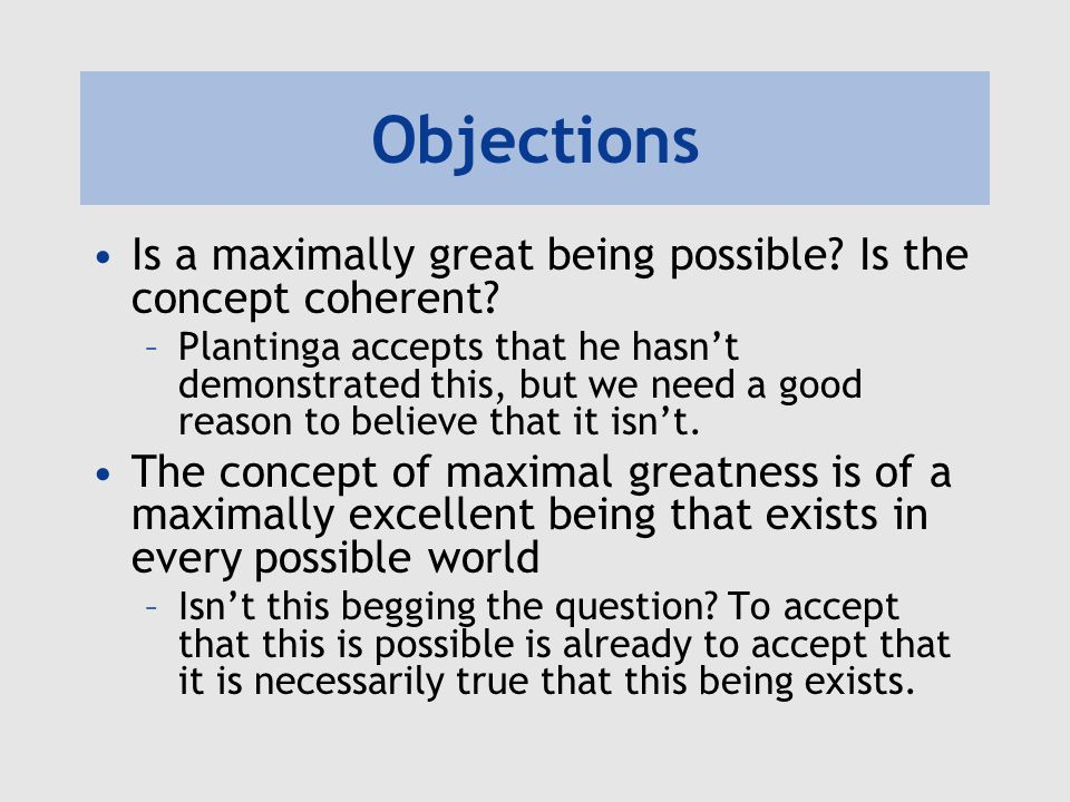 Objections Is a maximally great being possible? Is the concept coherent? –Plantinga accepts that he hasn't demonstrated this, but we need a good reaso
