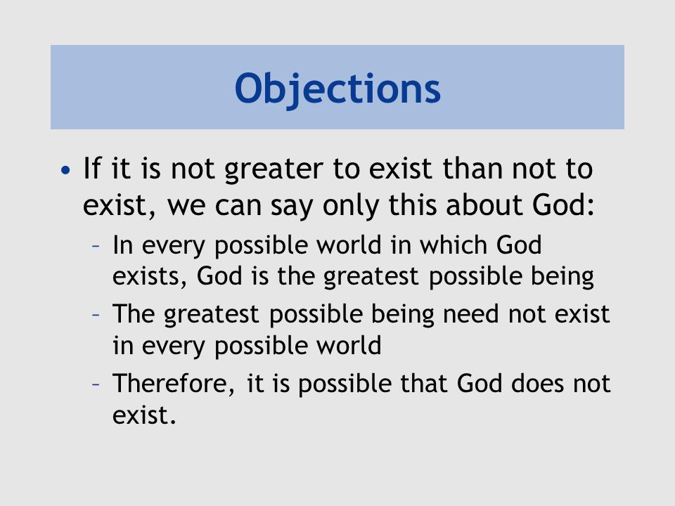 Objections If it is not greater to exist than not to exist, we can say only this about God: –In every possible world in which God exists, God is the g