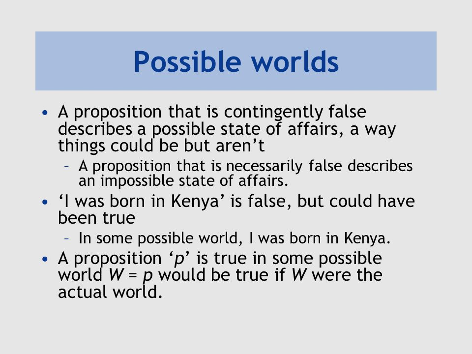 Possible worlds A proposition that is contingently false describes a possible state of affairs, a way things could be but aren't –A proposition that i
