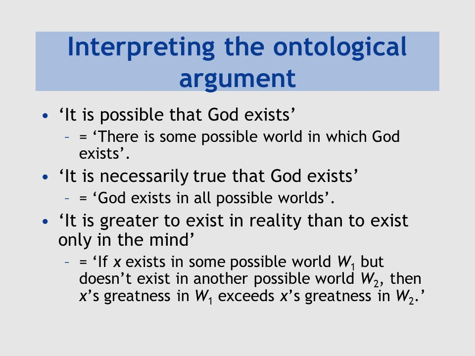 Interpreting the ontological argument 'It is possible that God exists' –= 'There is some possible world in which God exists'. 'It is necessarily true