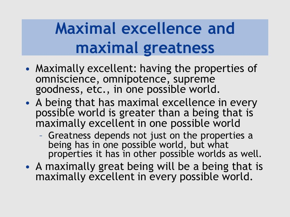 Maximal excellence and maximal greatness Maximally excellent: having the properties of omniscience, omnipotence, supreme goodness, etc., in one possib