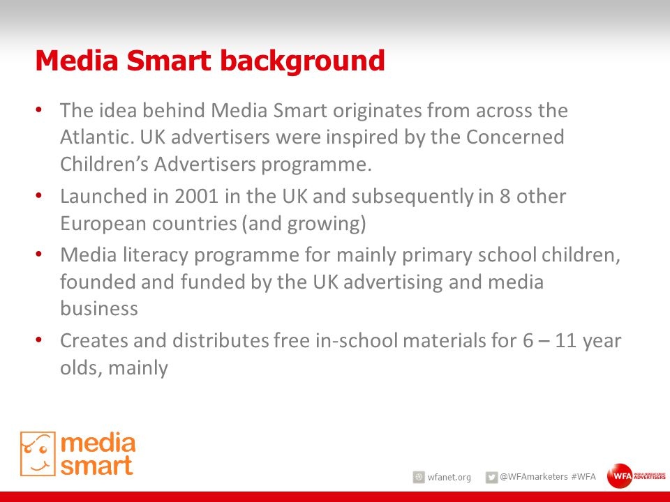wfanet.org @WFAmarketers #WFA The idea behind Media Smart originates from across the Atlantic. UK advertisers were inspired by the Concerned Children'