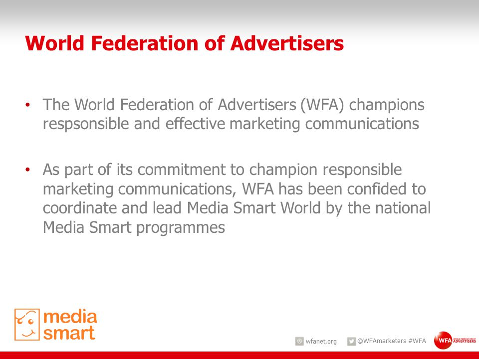 wfanet.org @WFAmarketers #WFA World Federation of Advertisers The World Federation of Advertisers (WFA) champions respsonsible and effective marketing communications As part of its commitment to champion responsible marketing communications, WFA has been confided to coordinate and lead Media Smart World by the national Media Smart programmes