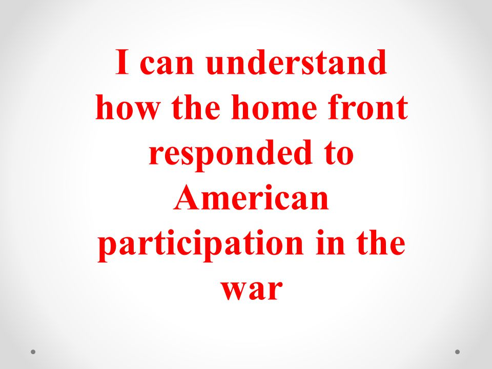 I can understand how the home front responded to American participation in the war