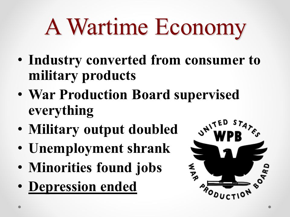 A Wartime Economy Industry converted from consumer to military products War Production Board supervised everything Military output doubled Unemployment shrank Minorities found jobs Depression ended