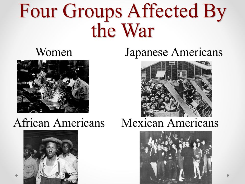 Four Groups Affected By the War Women Japanese Americans African Americans Mexican Americans