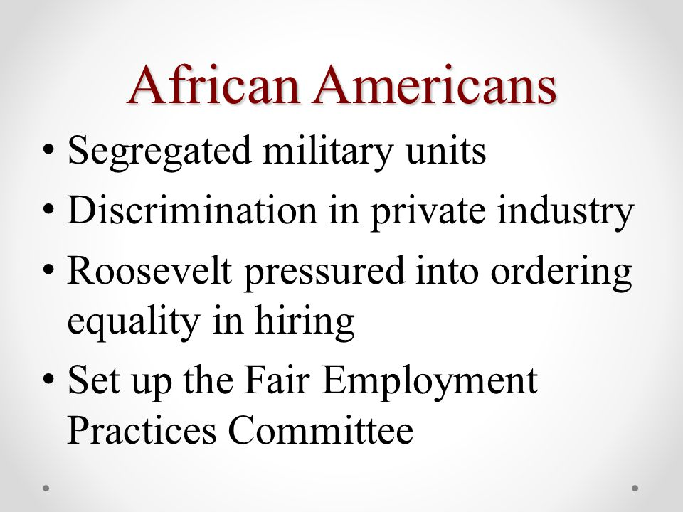 African Americans Segregated military units Discrimination in private industry Roosevelt pressured into ordering equality in hiring Set up the Fair Employment Practices Committee