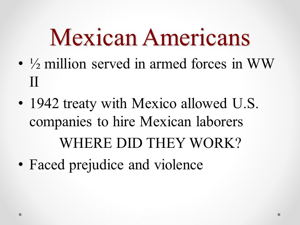Mexican Americans ½ million served in armed forces in WW II 1942 treaty with Mexico allowed U.S.