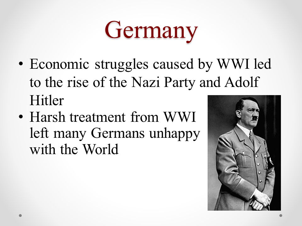 Germany Economic struggles caused by WWI led to the rise of the Nazi Party and Adolf Hitler Harsh treatment from WWI left many Germans unhappy with the World