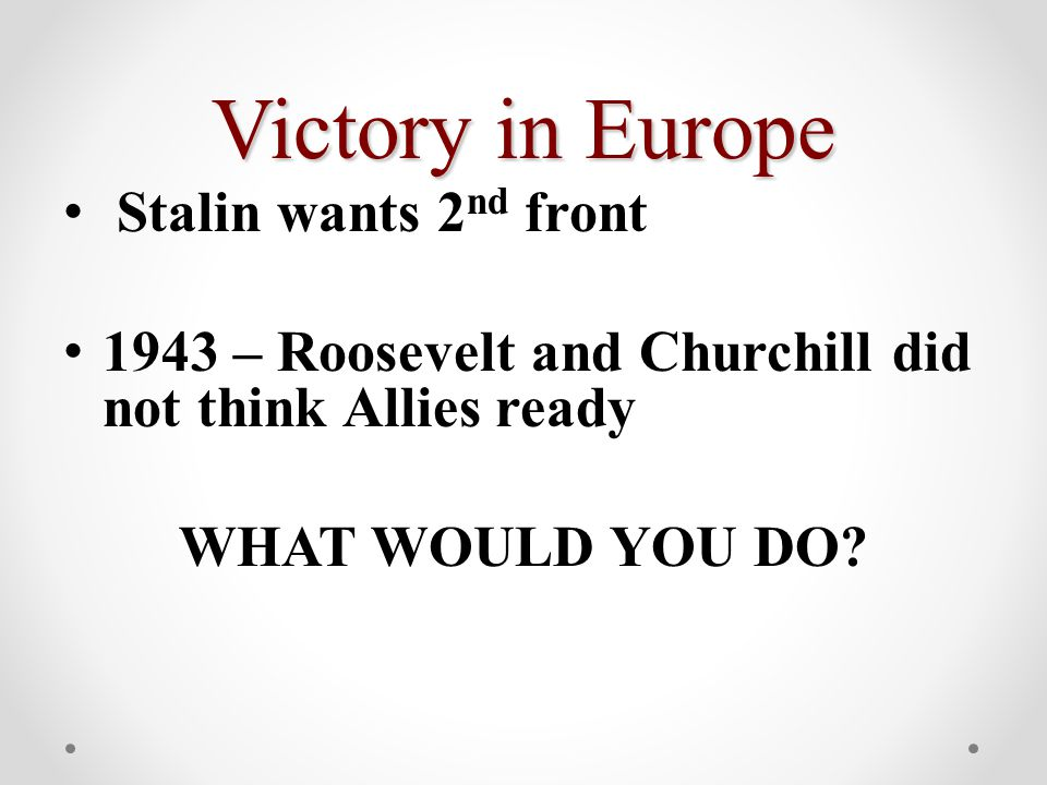 Victory in Europe Stalin wants 2 nd front 1943 – Roosevelt and Churchill did not think Allies ready WHAT WOULD YOU DO?