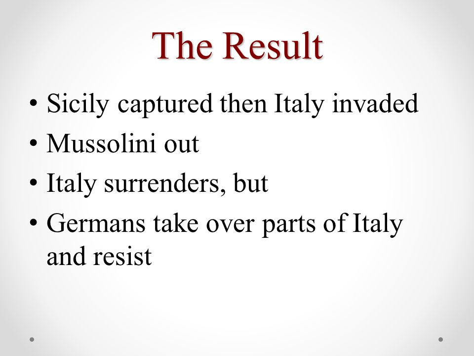 The Result Sicily captured then Italy invaded Mussolini out Italy surrenders, but Germans take over parts of Italy and resist