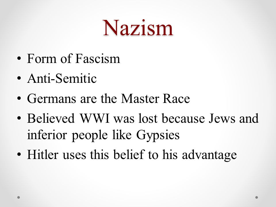 Nazism Form of Fascism Anti-Semitic Germans are the Master Race Believed WWI was lost because Jews and inferior people like Gypsies Hitler uses this belief to his advantage