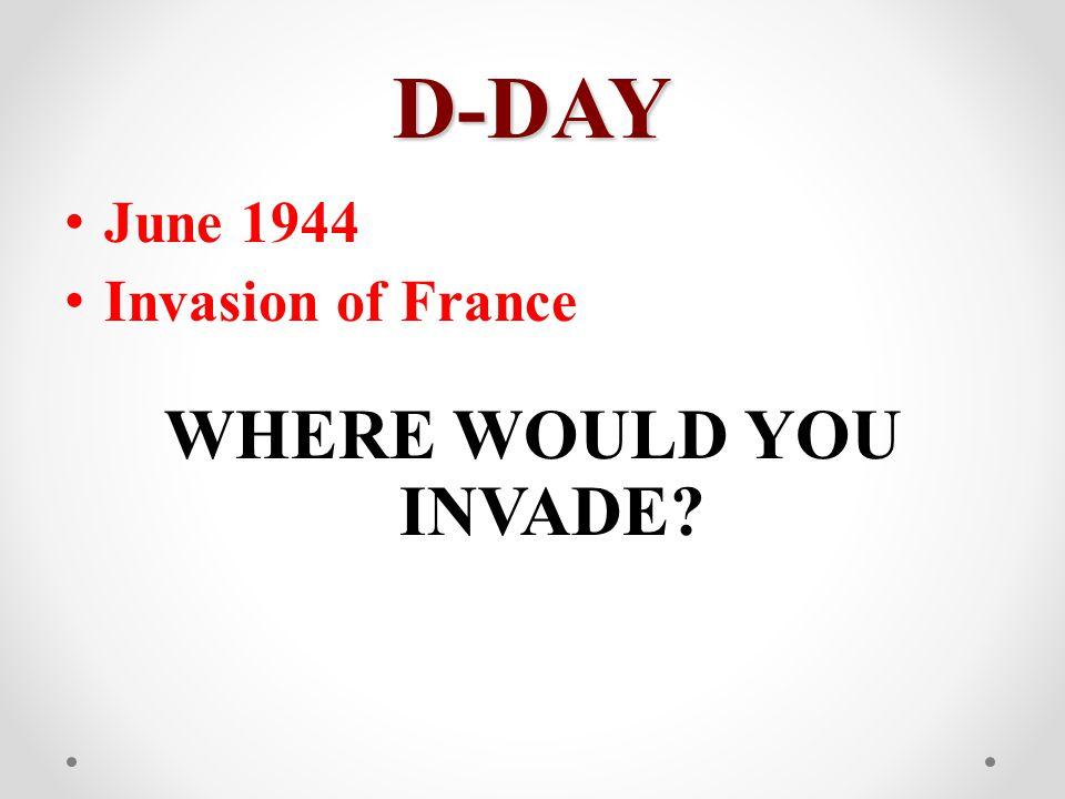 D-DAY June 1944 Invasion of France WHERE WOULD YOU INVADE?
