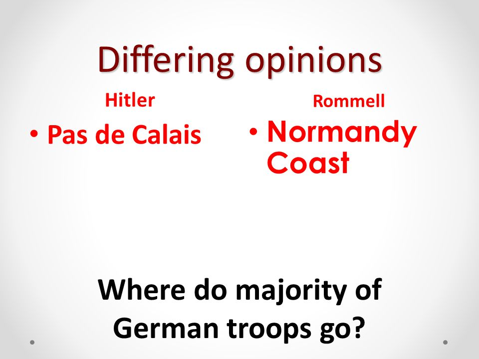Differing opinions Hitler Pas de Calais Rommell Normandy Coast Where do majority of German troops go?