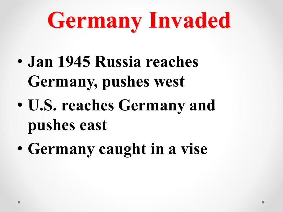 Germany Invaded Jan 1945 Russia reaches Germany, pushes west U.S. reaches Germany and pushes east Germany caught in a vise