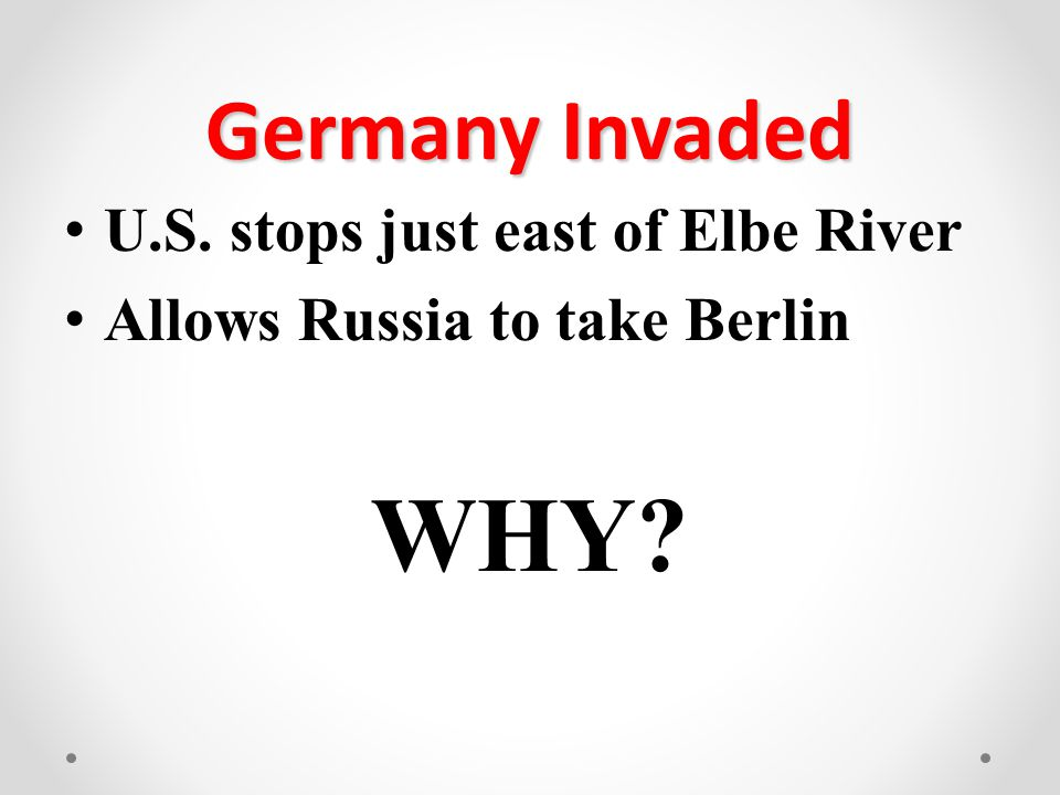 Germany Invaded U.S. stops just east of Elbe River Allows Russia to take Berlin WHY?