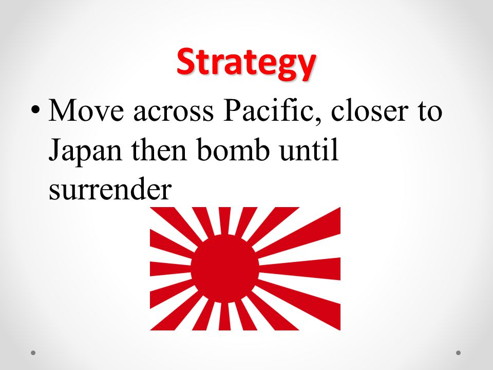 Strategy Move across Pacific, closer to Japan then bomb until surrender