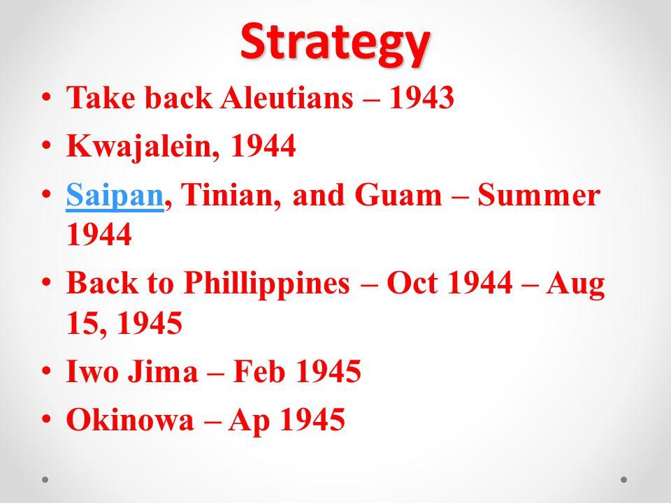 Strategy Take back Aleutians – 1943 Kwajalein, 1944 Saipan, Tinian, and Guam – Summer 1944 Saipan Back to Phillippines – Oct 1944 – Aug 15, 1945 Iwo Jima – Feb 1945 Okinowa – Ap 1945