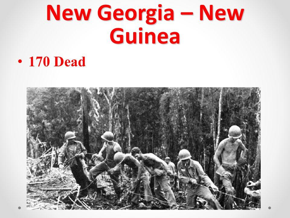 New Georgia – New Guinea 170 Dead