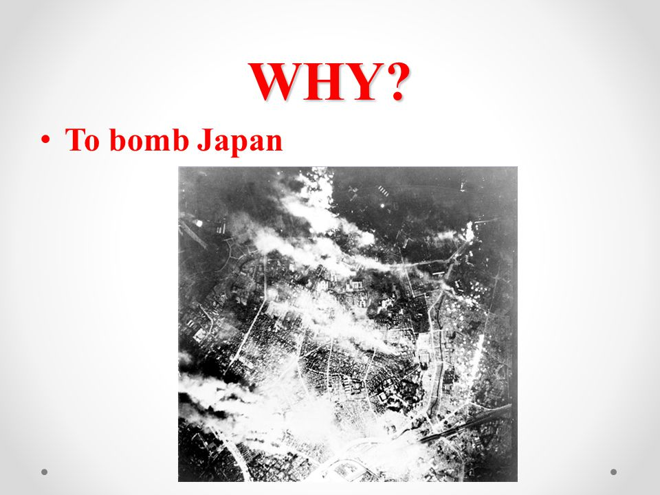WHY? To bomb Japan