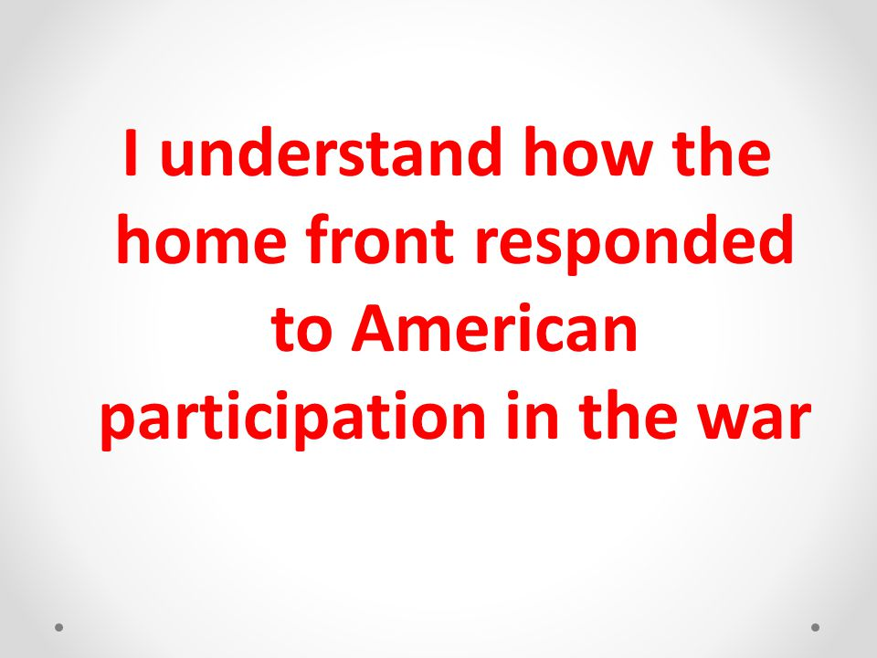I understand how the home front responded to American participation in the war