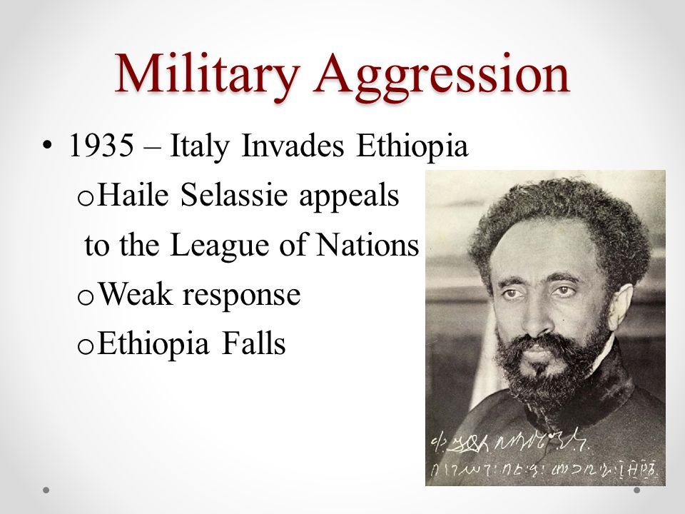 Military Aggression 1935 – Italy Invades Ethiopia o Haile Selassie appeals to the League of Nations o Weak response o Ethiopia Falls