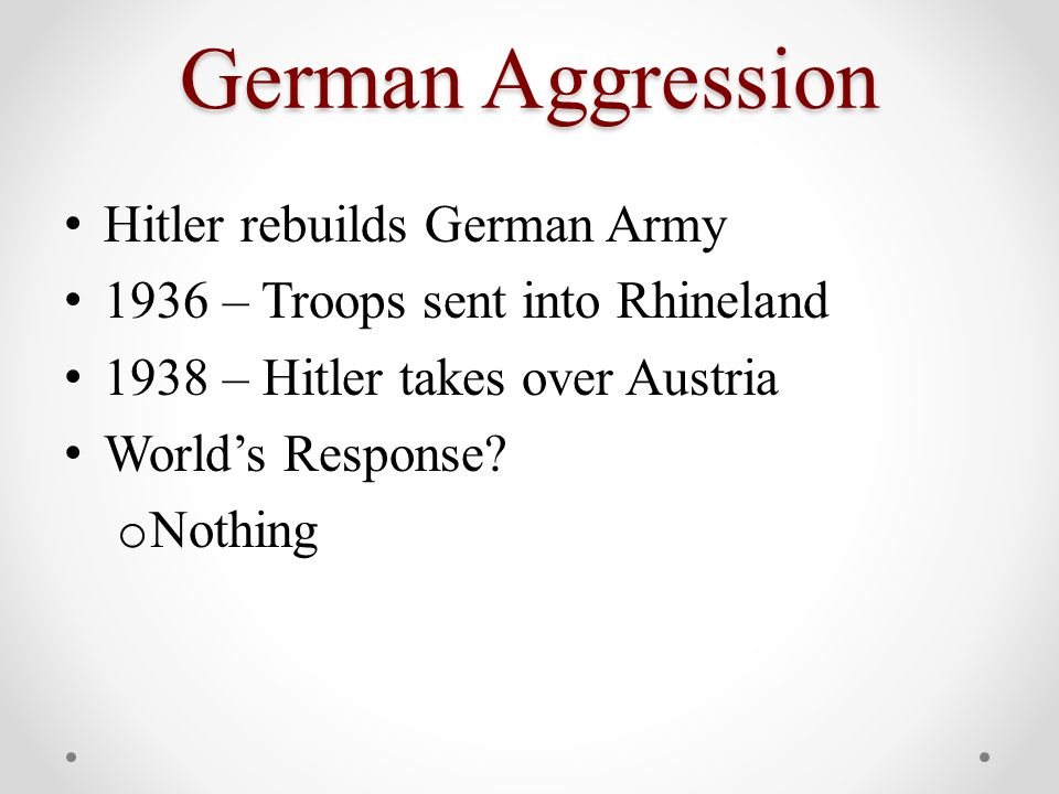 German Aggression Hitler rebuilds German Army 1936 – Troops sent into Rhineland 1938 – Hitler takes over Austria World's Response.