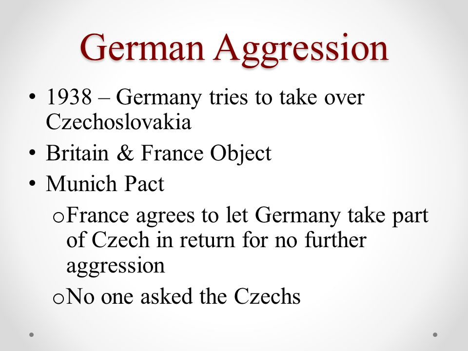 German Aggression 1938 – Germany tries to take over Czechoslovakia Britain & France Object Munich Pact o France agrees to let Germany take part of Czech in return for no further aggression o No one asked the Czechs