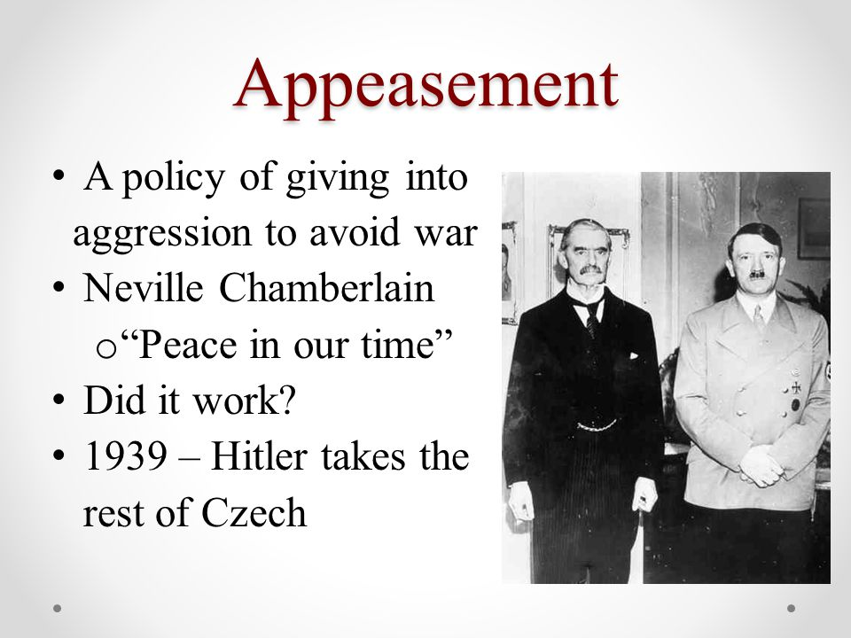 """Appeasement A policy of giving into aggression to avoid war Neville Chamberlain o """"Peace in our time"""" Did it work? 1939 – Hitler takes the rest of Cze"""