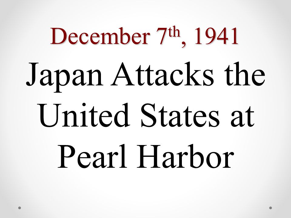 December 7 th, 1941 Japan Attacks the United States at Pearl Harbor