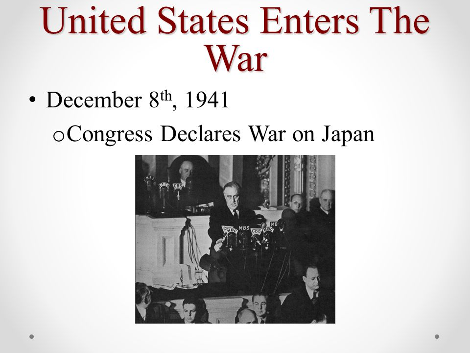 United States Enters The War December 8 th, 1941 o Congress Declares War on Japan