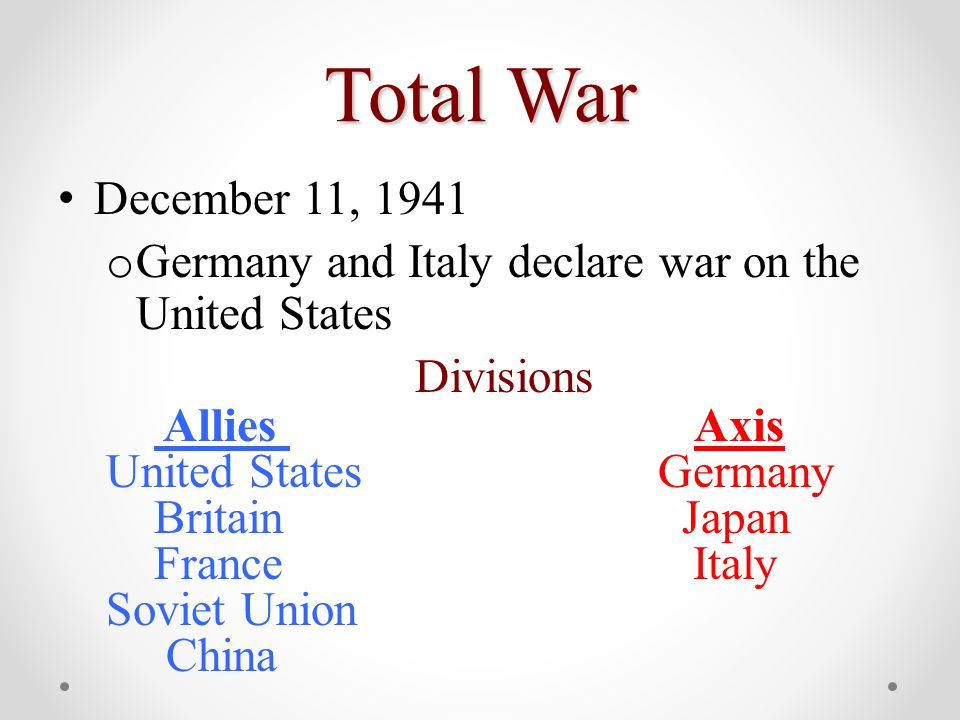 Total War December 11, 1941 o Germany and Italy declare war on the United States Divisions Allies Axis United States Germany Britain Japan France Italy Soviet Union China