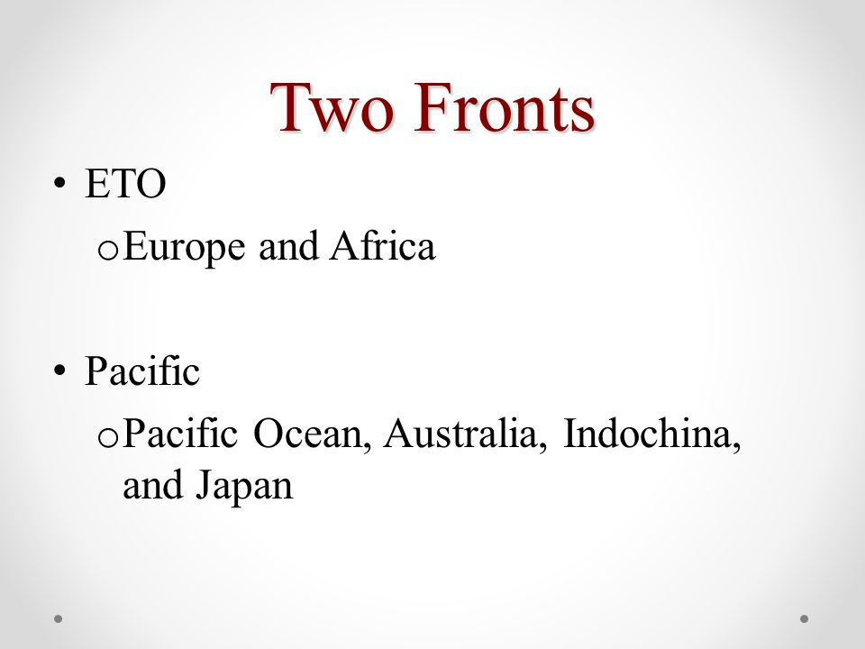 Two Fronts ETO o Europe and Africa Pacific o Pacific Ocean, Australia, Indochina, and Japan