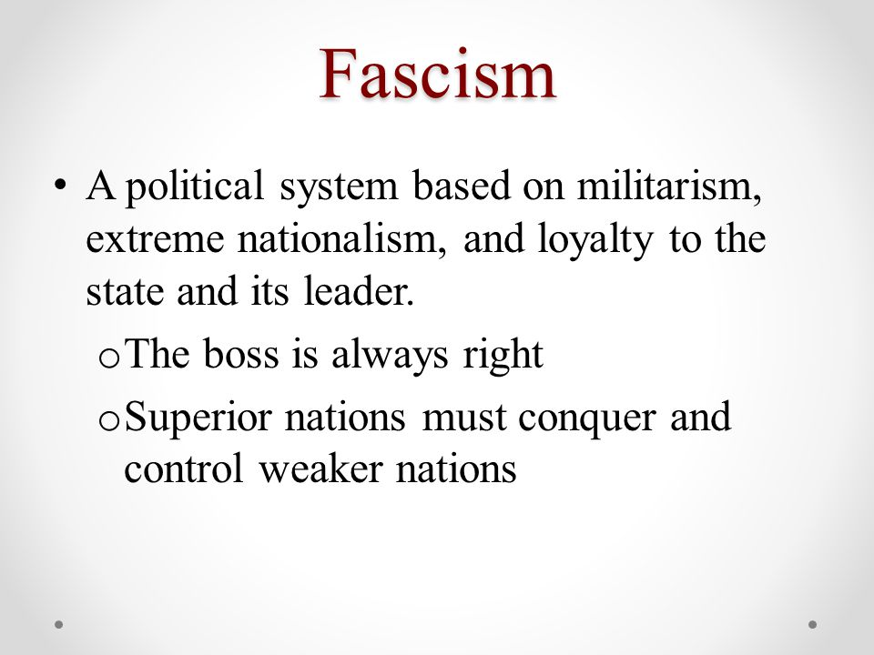 Fascism A political system based on militarism, extreme nationalism, and loyalty to the state and its leader. o The boss is always right o Superior na