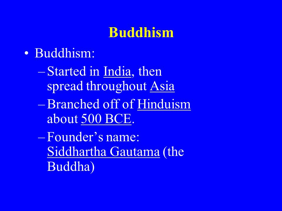 Buddhism Buddhism: –Started in India, then spread throughout Asia –Branched off of Hinduism about 500 BCE. –Founder's name: Siddhartha Gautama (the Bu