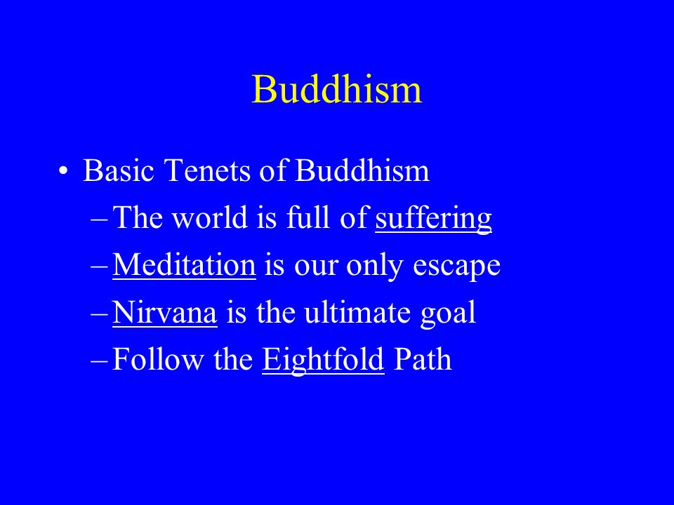 Buddhism Basic Tenets of Buddhism –The world is full of suffering –Meditation is our only escape –Nirvana is the ultimate goal –Follow the Eightfold P
