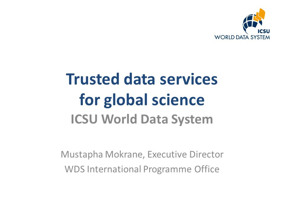 Trusted data services for global science ICSU World Data System Mustapha Mokrane, Executive Director WDS International Programme Office