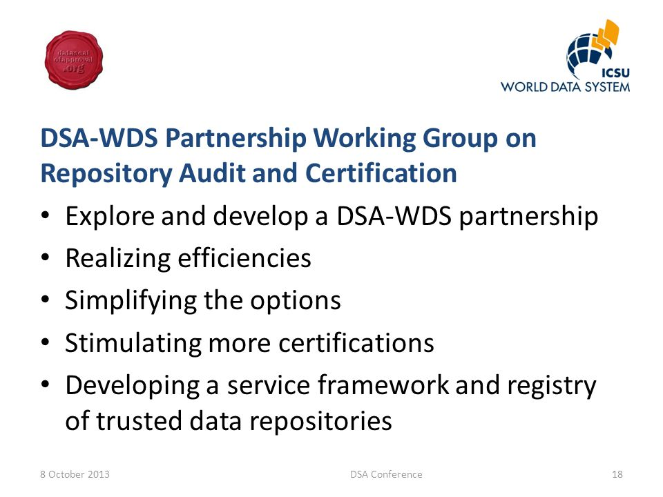 DSA-WDS Partnership Working Group on Repository Audit and Certification Explore and develop a DSA-WDS partnership Realizing efficiencies Simplifying the options Stimulating more certifications Developing a service framework and registry of trusted data repositories 8 October 2013DSA Conference18