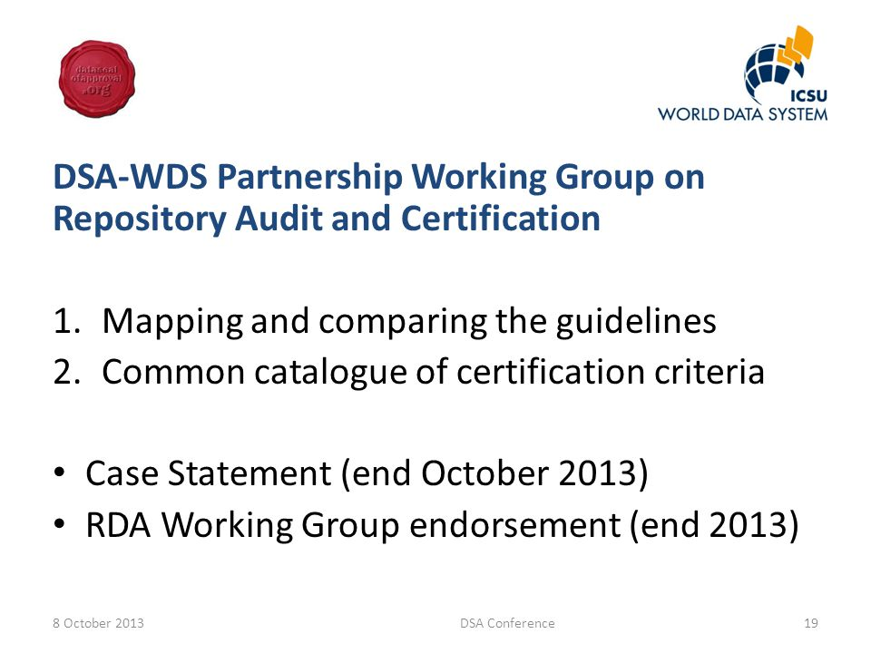 DSA-WDS Partnership Working Group on Repository Audit and Certification 1.Mapping and comparing the guidelines 2.Common catalogue of certification criteria Case Statement (end October 2013) RDA Working Group endorsement (end 2013) 8 October 2013DSA Conference19