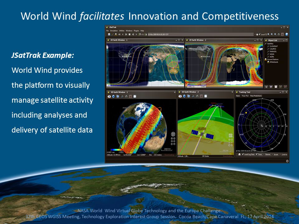 JSatTrak Example: World Wind provides the platform to visually manage satellite activity including analyses and delivery of satellite data NASA World Wind Virtual Globe Technology and the Europa Challenge.