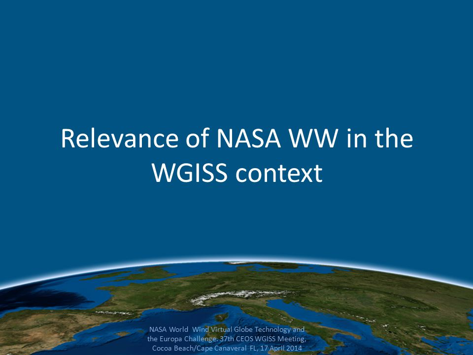 Relevance of NASA WW in the WGISS context NASA World Wind Virtual Globe Technology and the Europa Challenge.