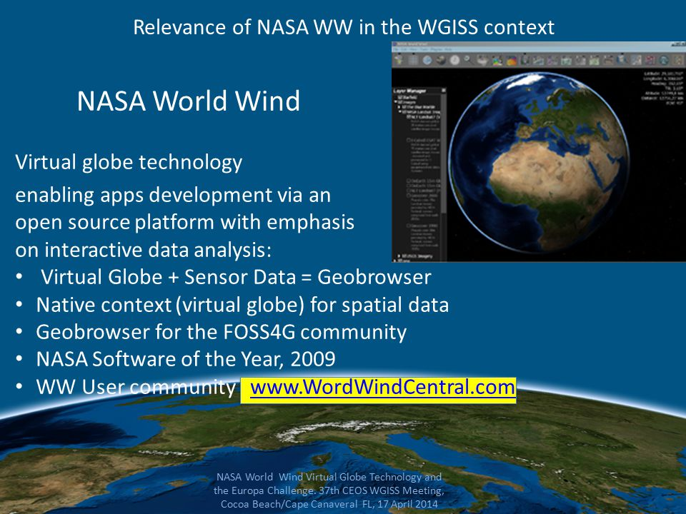 NASA World Wind Virtual globe technology enabling apps development via an open source platform with emphasis on interactive data analysis: Virtual Globe + Sensor Data = Geobrowser Native context (virtual globe) for spatial data Geobrowser for the FOSS4G community NASA Software of the Year, 2009 WW User community www.WordWindCentral.comwww.WordWindCentral.com NASA World Wind Virtual Globe Technology and the Europa Challenge.