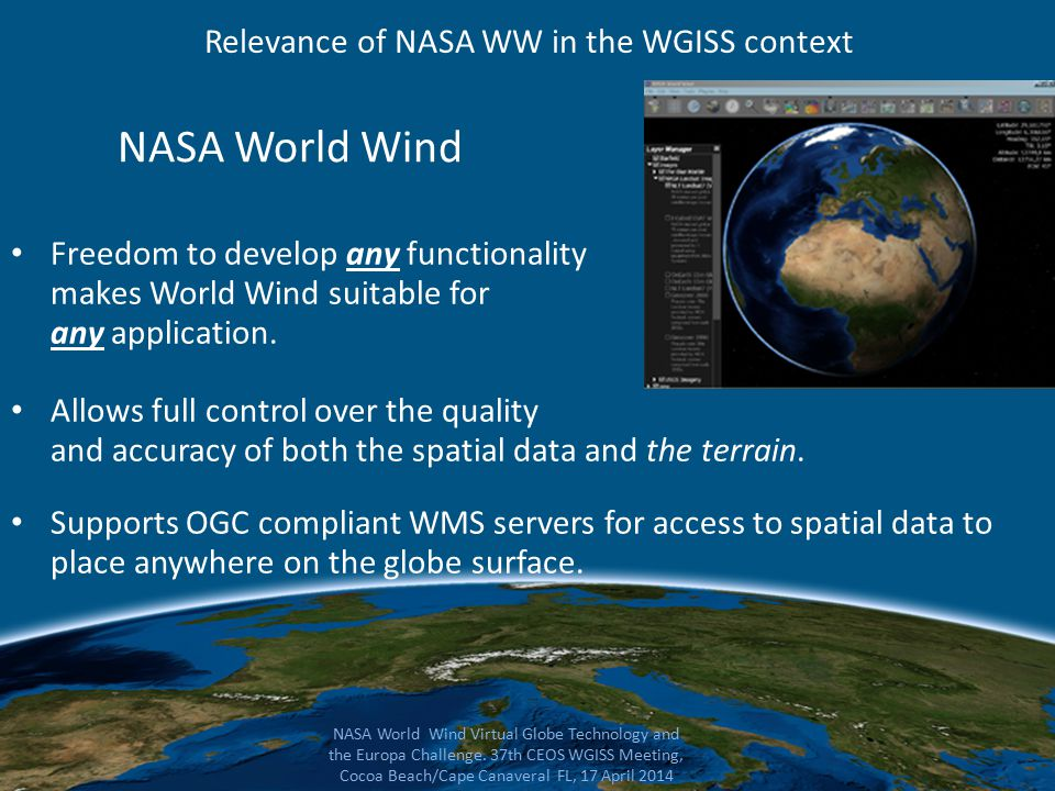 NASA World Wind Freedom to develop any functionality makes World Wind suitable for any application. Allows full control over the quality and accuracy