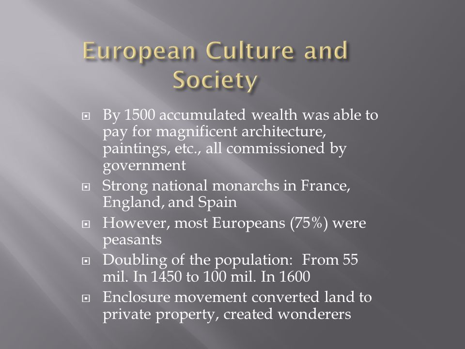  By 1500 accumulated wealth was able to pay for magnificent architecture, paintings, etc., all commissioned by government  Strong national monarchs in France, England, and Spain  However, most Europeans (75%) were peasants  Doubling of the population: From 55 mil.