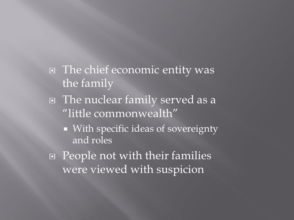  The chief economic entity was the family  The nuclear family served as a little commonwealth  With specific ideas of sovereignty and roles  People not with their families were viewed with suspicion