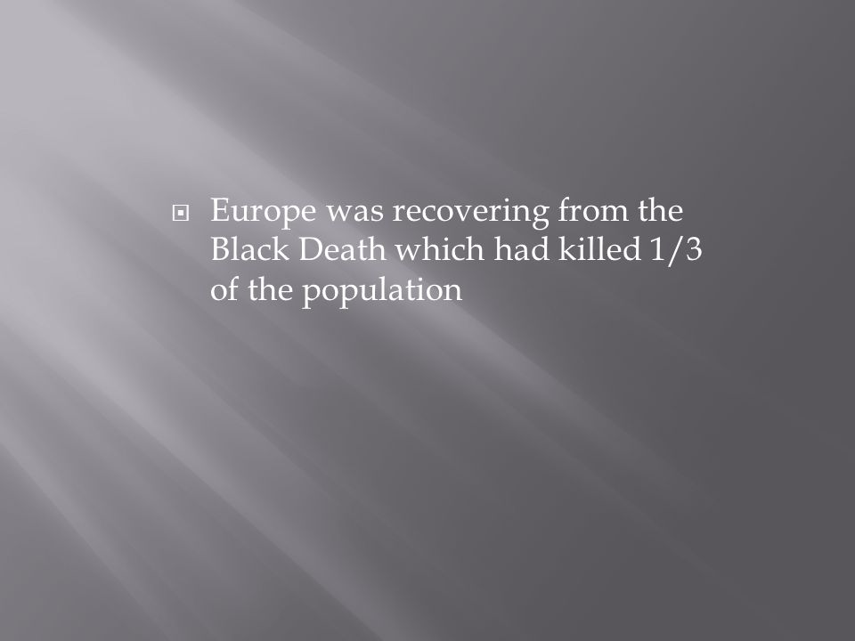  Europe was recovering from the Black Death which had killed 1/3 of the population