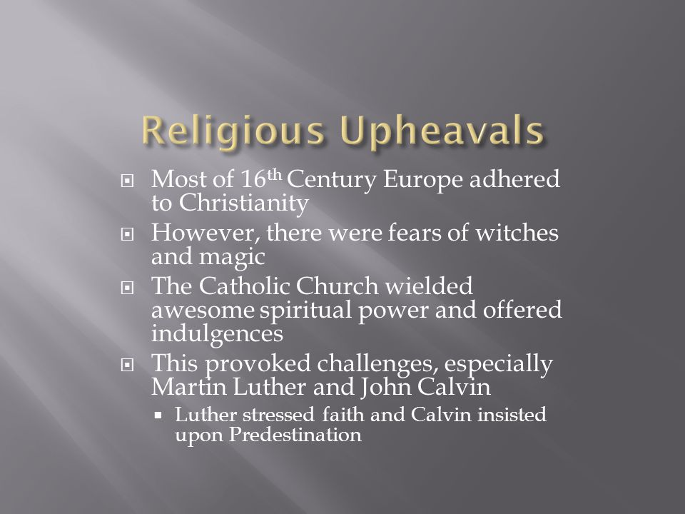  Most of 16 th Century Europe adhered to Christianity  However, there were fears of witches and magic  The Catholic Church wielded awesome spiritual power and offered indulgences  This provoked challenges, especially Martin Luther and John Calvin  Luther stressed faith and Calvin insisted upon Predestination