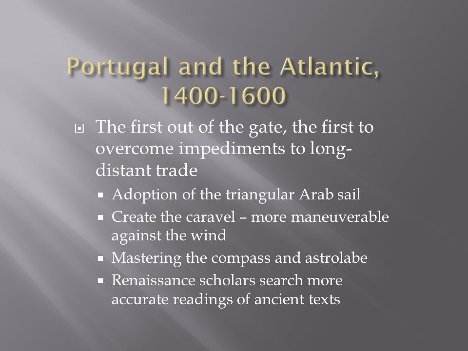  The first out of the gate, the first to overcome impediments to long- distant trade  Adoption of the triangular Arab sail  Create the caravel – more maneuverable against the wind  Mastering the compass and astrolabe  Renaissance scholars search more accurate readings of ancient texts