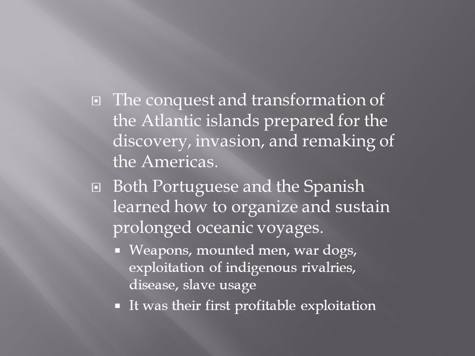  The conquest and transformation of the Atlantic islands prepared for the discovery, invasion, and remaking of the Americas.  Both Portuguese and th